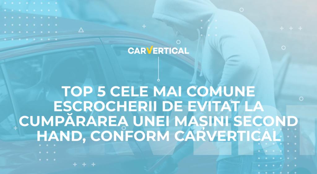 Top 5 Cele Mai Comune Escrocherii De Evitat La Cumpărarea Unei Mașini Second Hand, Conform Carvertical